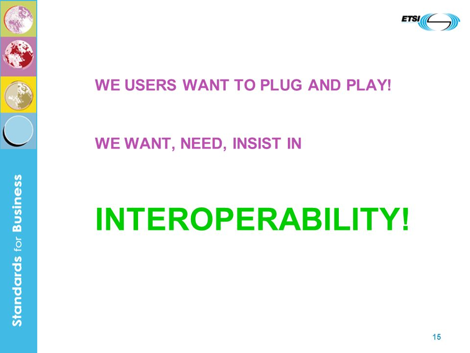 15 WE USERS WANT TO PLUG AND PLAY! WE WANT, NEED, INSIST IN INTEROPERABILITY!