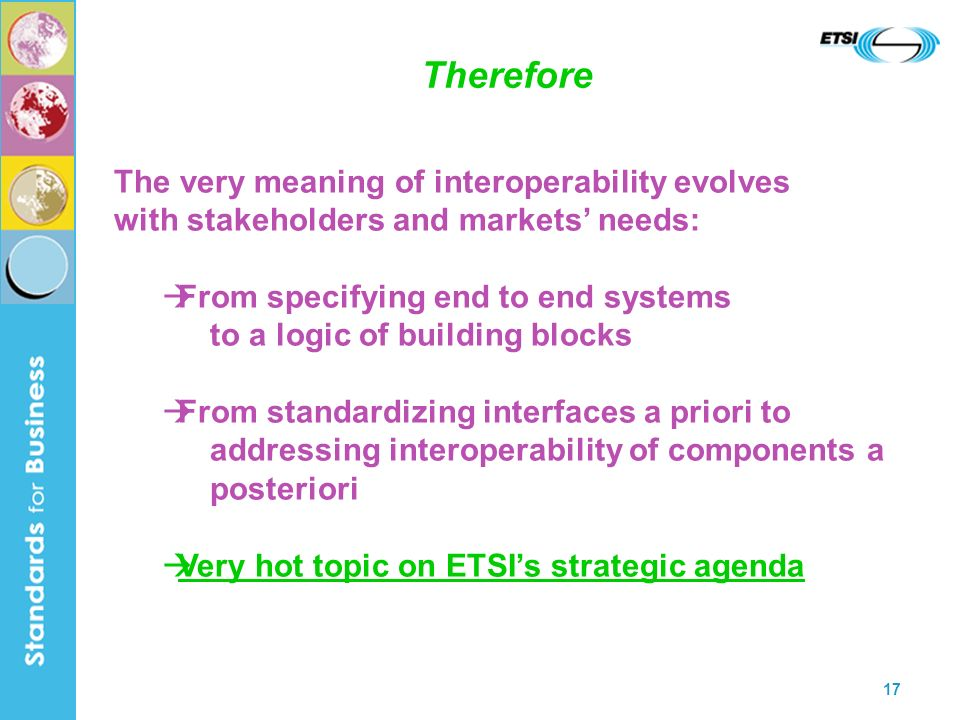 17 Therefore The very meaning of interoperability evolves with stakeholders and markets needs: From specifying end to end systems to a logic of building blocks From standardizing interfaces a priori to addressing interoperability of components a posteriori Very hot topic on ETSIs strategic agenda
