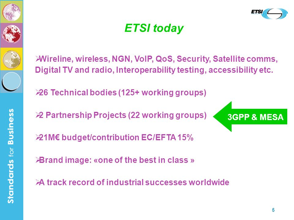 5 ETSI today Wireline, wireless, NGN, VoIP, QoS, Security, Satellite comms, Digital TV and radio, Interoperability testing, accessibility etc.