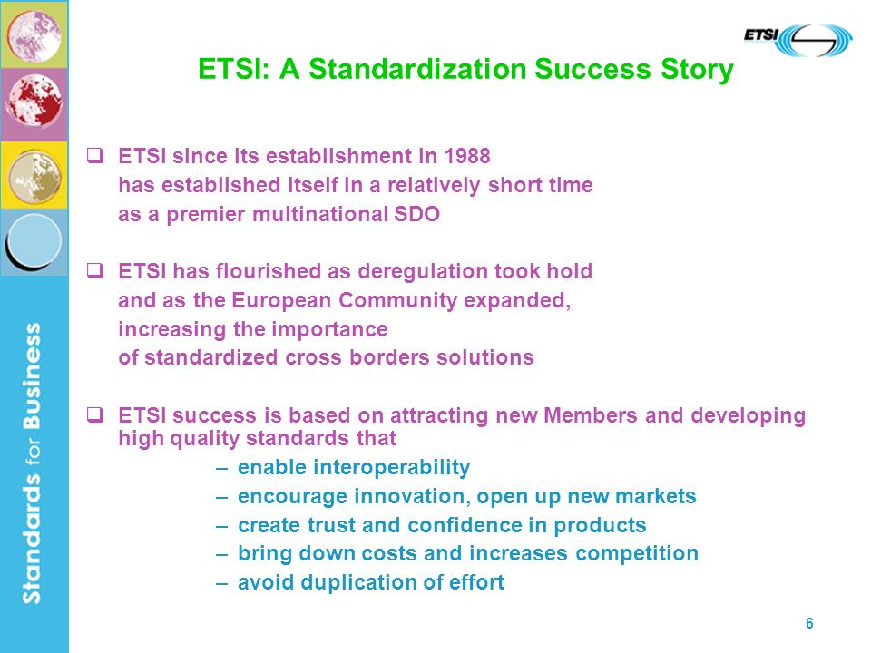 6 ETSI: A Standardization Success Story ETSI since its establishment in 1988 has established itself in a relatively short time as a premier multinational SDO ETSI has flourished as deregulation took hold and as the European Community expanded, increasing the importance of standardized cross borders solutions ETSI success is based on attracting new Members and developing high quality standards that –enable interoperability –encourage innovation, open up new markets –create trust and confidence in products –bring down costs and increases competition –avoid duplication of effort