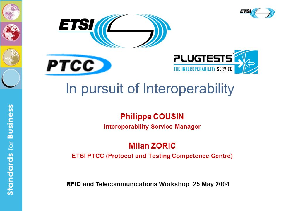 Philippe COUSIN Interoperability Service Manager Milan ZORIC ETSI PTCC (Protocol and Testing Competence Centre) In pursuit of Interoperability RFID and Telecommunications Workshop 25 May 2004