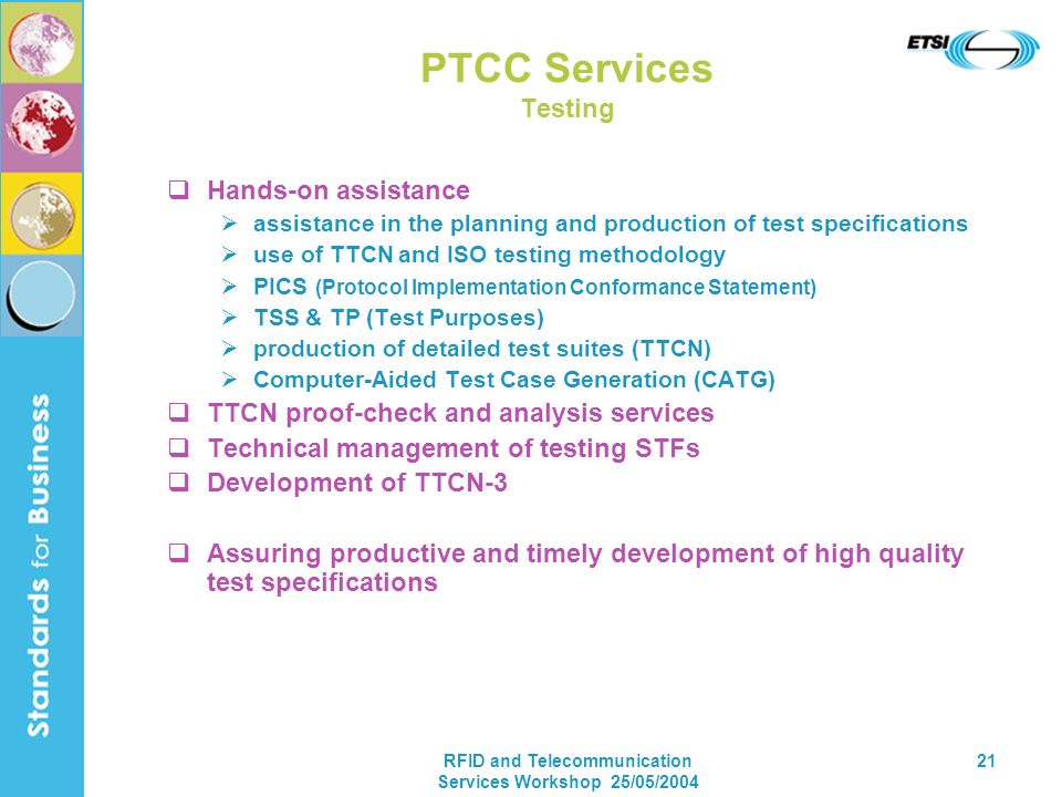 RFID and Telecommunication Services Workshop 25/05/2004 21 PTCC Services Testing Hands-on assistance assistance in the planning and production of test specifications use of TTCN and ISO testing methodology PICS (Protocol Implementation Conformance Statement) TSS & TP (Test Purposes) production of detailed test suites (TTCN) Computer-Aided Test Case Generation (CATG) TTCN proof-check and analysis services Technical management of testing STFs Development of TTCN-3 Assuring productive and timely development of high quality test specifications