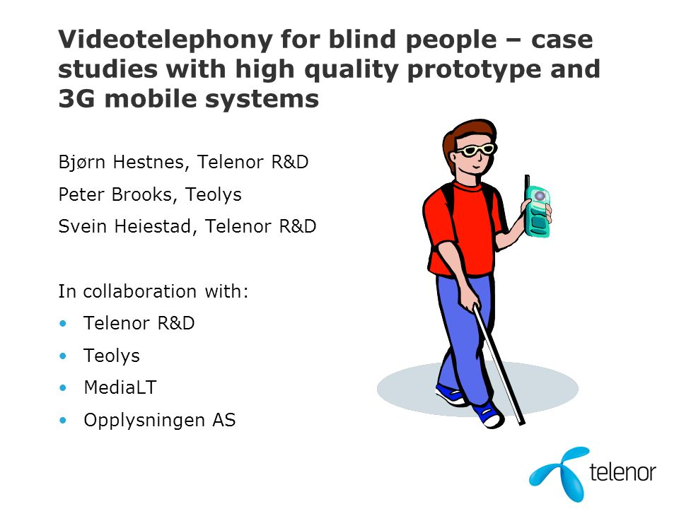 Videotelephony for blind people – case studies with high quality prototype and 3G mobile systems Bjørn Hestnes, Telenor R&D Peter Brooks, Teolys Svein Heiestad, Telenor R&D In collaboration with: Telenor R&D Teolys MediaLT Opplysningen AS