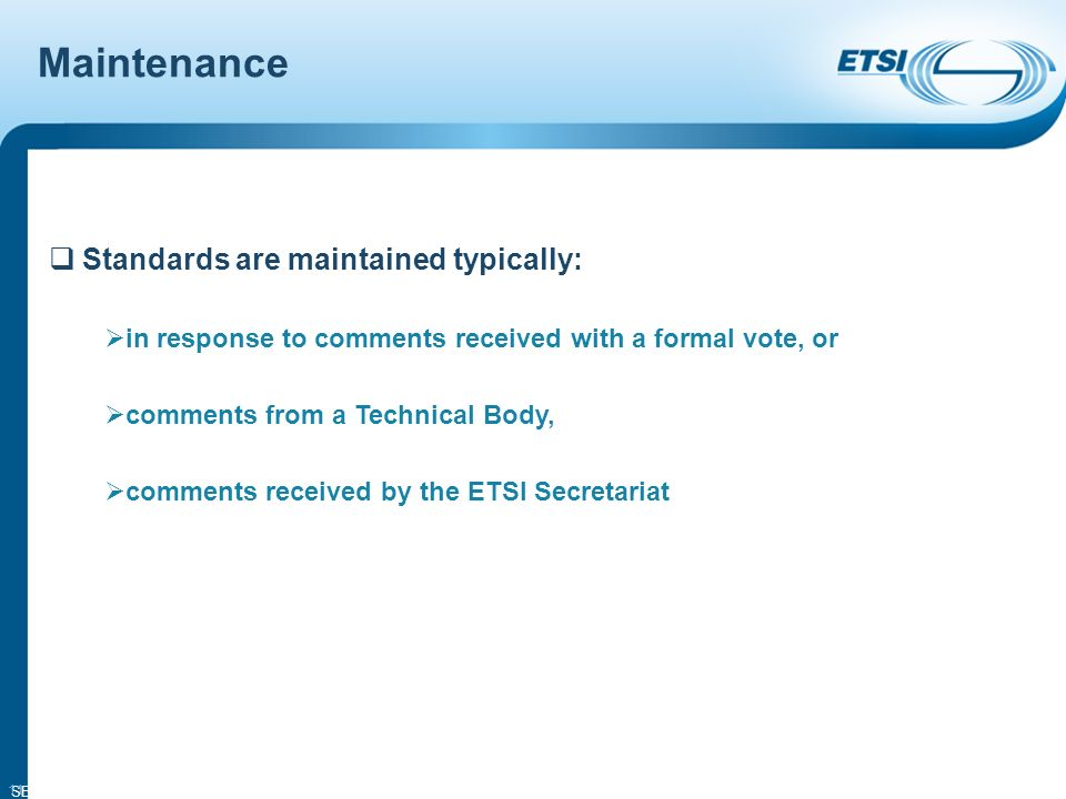 SEM14-05 11 Standards are maintained typically: in response to comments received with a formal vote, or comments from a Technical Body, comments received by the ETSI Secretariat Maintenance