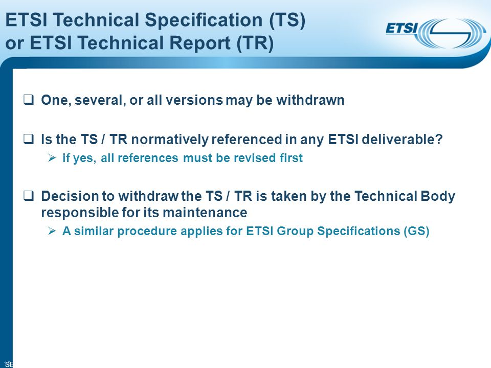 SEM14-05 16 ETSI Technical Specification (TS) or ETSI Technical Report (TR) One, several, or all versions may be withdrawn Is the TS / TR normatively referenced in any ETSI deliverable.