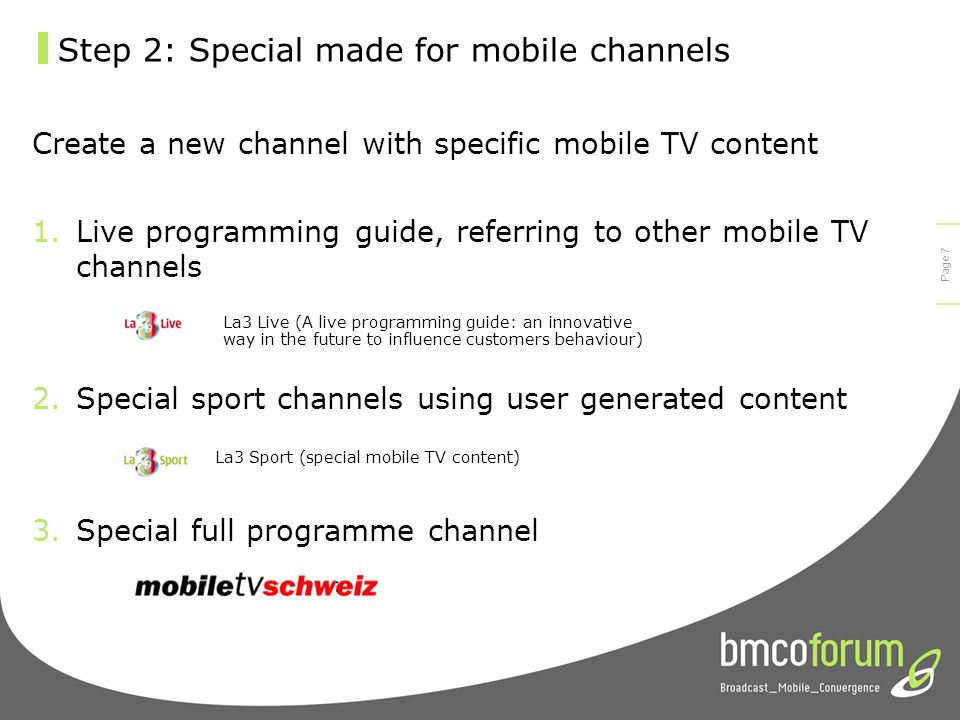 © bmco 2003 Page 6 Step 2: Special made for mobile channels Set up a new channel re-purposing existing content 1.Best of … 2.Loops 3.Mobile distribution before stationary distribution 4.Additional soap backstage content 5.Zooming in