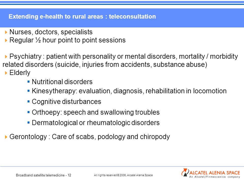 Broadband satellite telemedicine - 12 All rights reserved © 2006, Alcatel Alenia Space Extending e-health to rural areas : teleconsultation Nurses, doctors, specialists Regular ½ hour point to point sessions Psychiatry : patient with personality or mental disorders, mortality / morbidity related disorders (suicide, injuries from accidents, substance abuse) Elderly Nutritional disorders Kinesytherapy: evaluation, diagnosis, rehabilitation in locomotion Cognitive disturbances Orthoepy: speech and swallowing troubles Dermatological or rheumatologic disorders Gerontology : Care of scabs, podology and chiropody