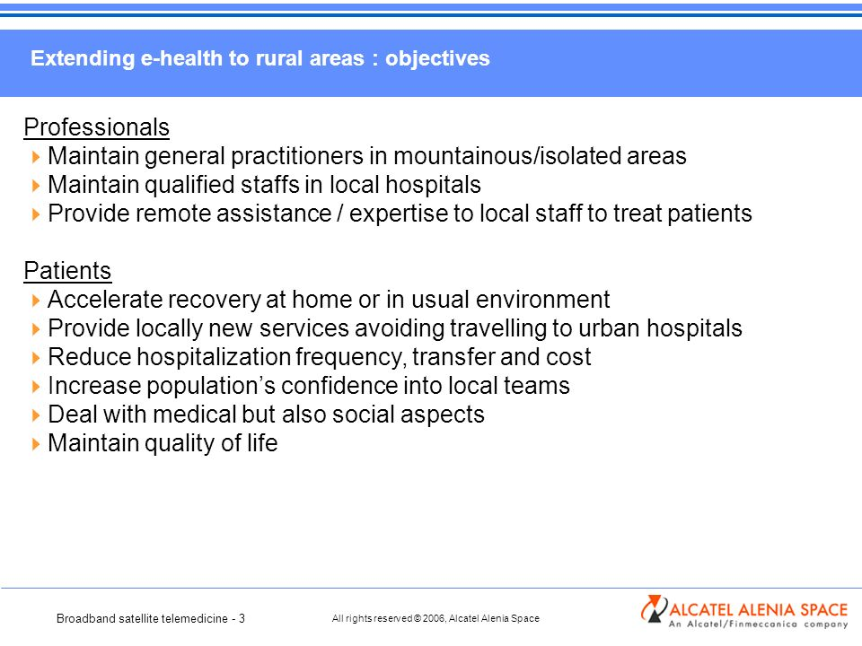 Broadband satellite telemedicine - 3 All rights reserved © 2006, Alcatel Alenia Space Extending e-health to rural areas : objectives Professionals Maintain general practitioners in mountainous/isolated areas Maintain qualified staffs in local hospitals Provide remote assistance / expertise to local staff to treat patients Patients Accelerate recovery at home or in usual environment Provide locally new services avoiding travelling to urban hospitals Reduce hospitalization frequency, transfer and cost Increase populations confidence into local teams Deal with medical but also social aspects Maintain quality of life