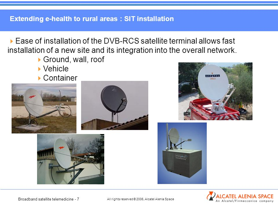 Broadband satellite telemedicine - 7 All rights reserved © 2006, Alcatel Alenia Space Extending e-health to rural areas : SIT installation Ease of installation of the DVB-RCS satellite terminal allows fast installation of a new site and its integration into the overall network.