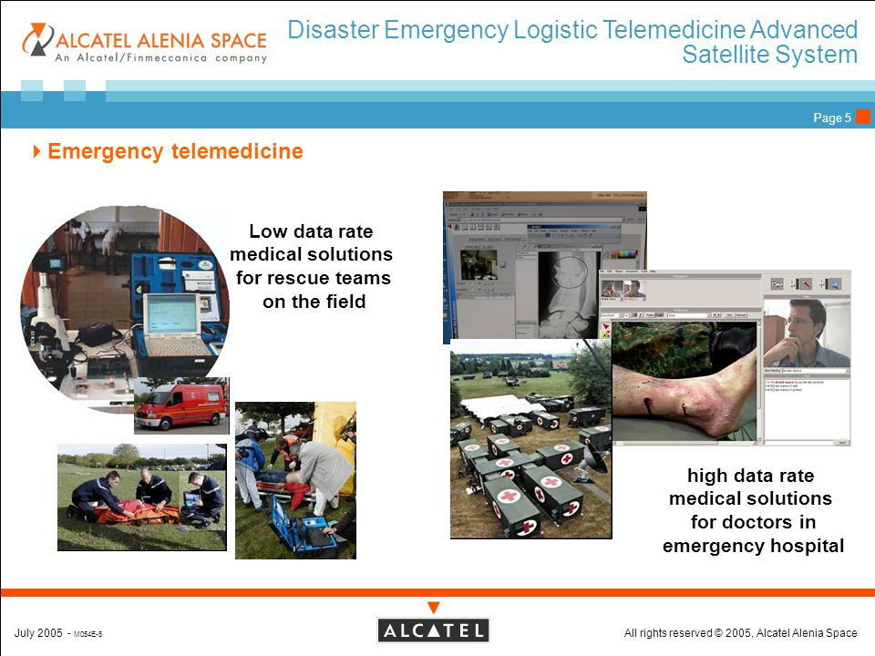 All rights reserved © 2005, Alcatel Alenia SpaceJuly 2005 - M054E-5 Page 5 Low data rate medical solutions for rescue teams on the field high data rate medical solutions for doctors in emergency hospital Disaster Emergency Logistic Telemedicine Advanced Satellite System Emergency telemedicine