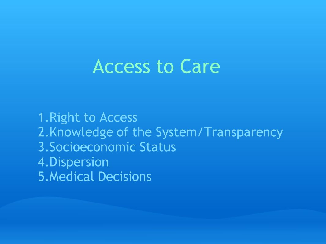 Access to Care 1.Right to Access 2.Knowledge of the System/Transparency 3.Socioeconomic Status 4.Dispersion 5.Medical Decisions