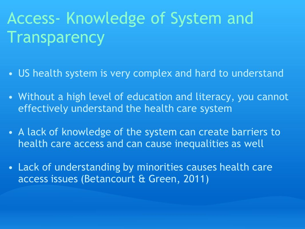 Access- Knowledge of System and Transparency US health system is very complex and hard to understand Without a high level of education and literacy, you cannot effectively understand the health care system A lack of knowledge of the system can create barriers to health care access and can cause inequalities as well Lack of understanding by minorities causes health care access issues (Betancourt & Green, 2011)