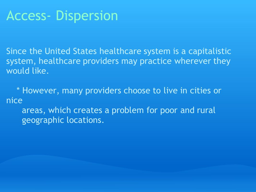 Access- Dispersion Since the United States healthcare system is a capitalistic system, healthcare providers may practice wherever they would like.