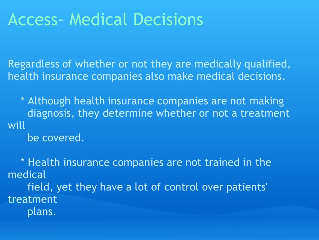 Access- Medical Decisions Regardless of whether or not they are medically qualified, health insurance companies also make medical decisions.