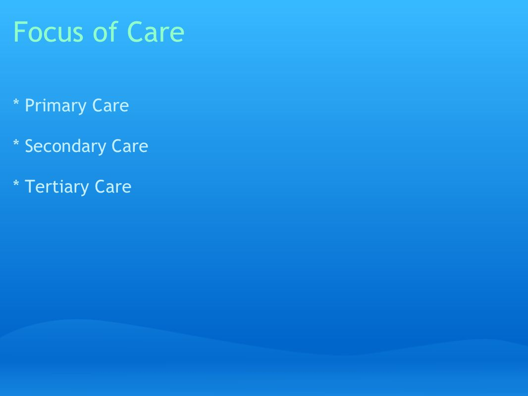 Focus of Care * Primary Care * Secondary Care * Tertiary Care