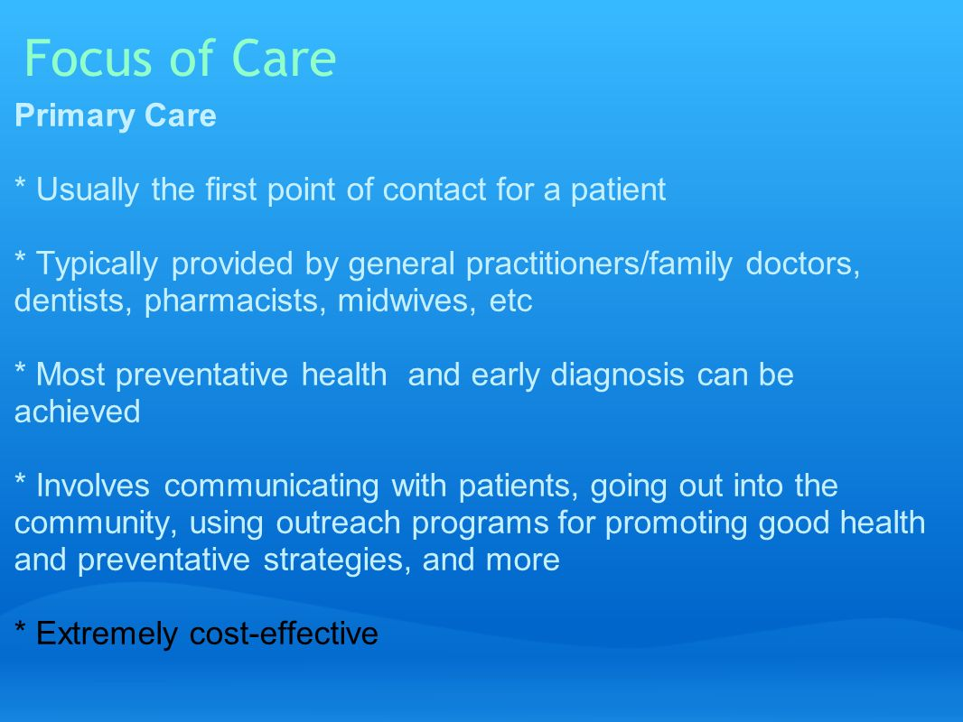 Focus of Care Primary Care * Usually the first point of contact for a patient * Typically provided by general practitioners/family doctors, dentists, pharmacists, midwives, etc * Most preventative health and early diagnosis can be achieved * Involves communicating with patients, going out into the community, using outreach programs for promoting good health and preventative strategies, and more * Extremely cost-effective