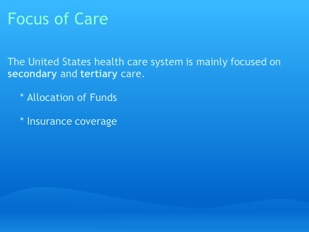 Focus of Care The United States health care system is mainly focused on secondary and tertiary care.