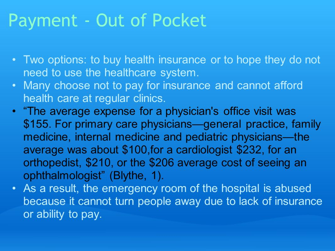 Payment - Out of Pocket Two options: to buy health insurance or to hope they do not need to use the healthcare system.