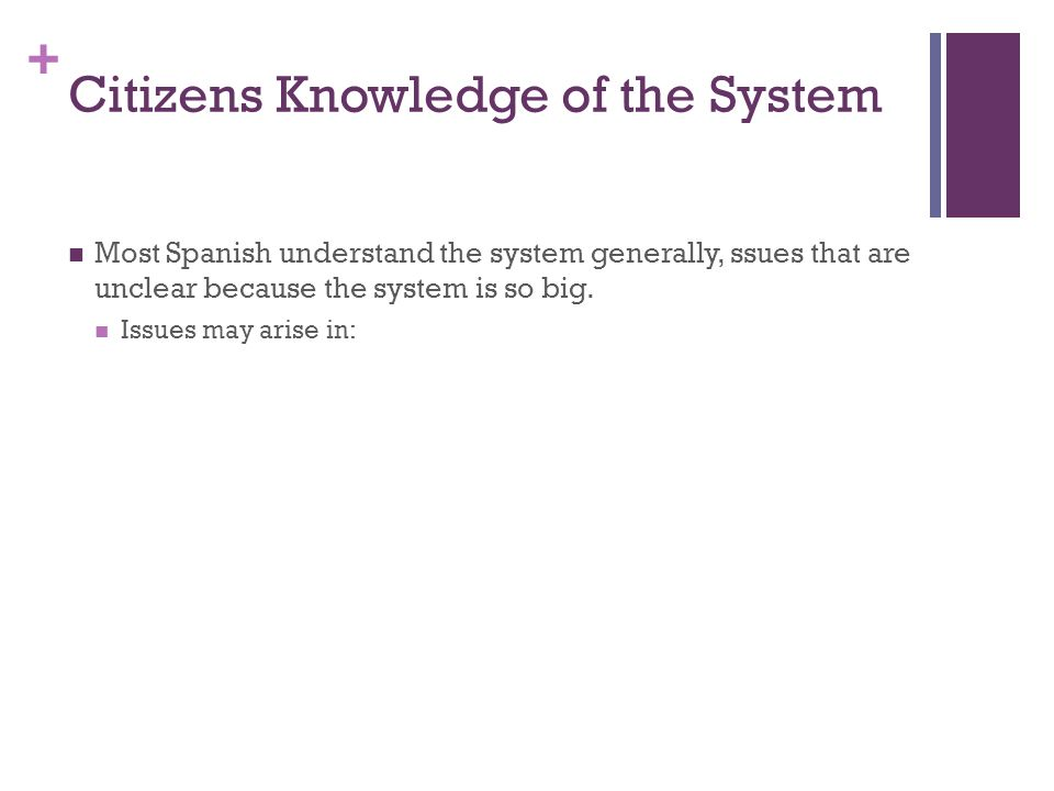 + Citizens Knowledge of the System Most Spanish understand the system generally, ssues that are unclear because the system is so big.