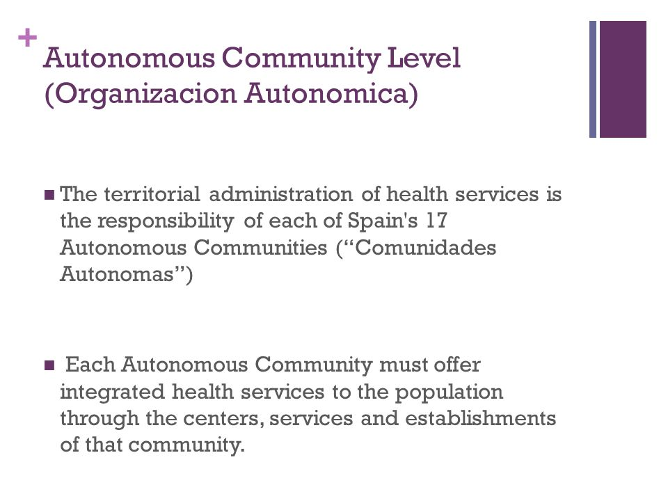 + Autonomous Community Level (Organizacion Autonomica) The territorial administration of health services is the responsibility of each of Spain s 17 Autonomous Communities (Comunidades Autonomas) Each Autonomous Community must offer integrated health services to the population through the centers, services and establishments of that community.
