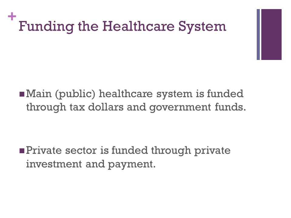 + Funding the Healthcare System Main (public) healthcare system is funded through tax dollars and government funds.