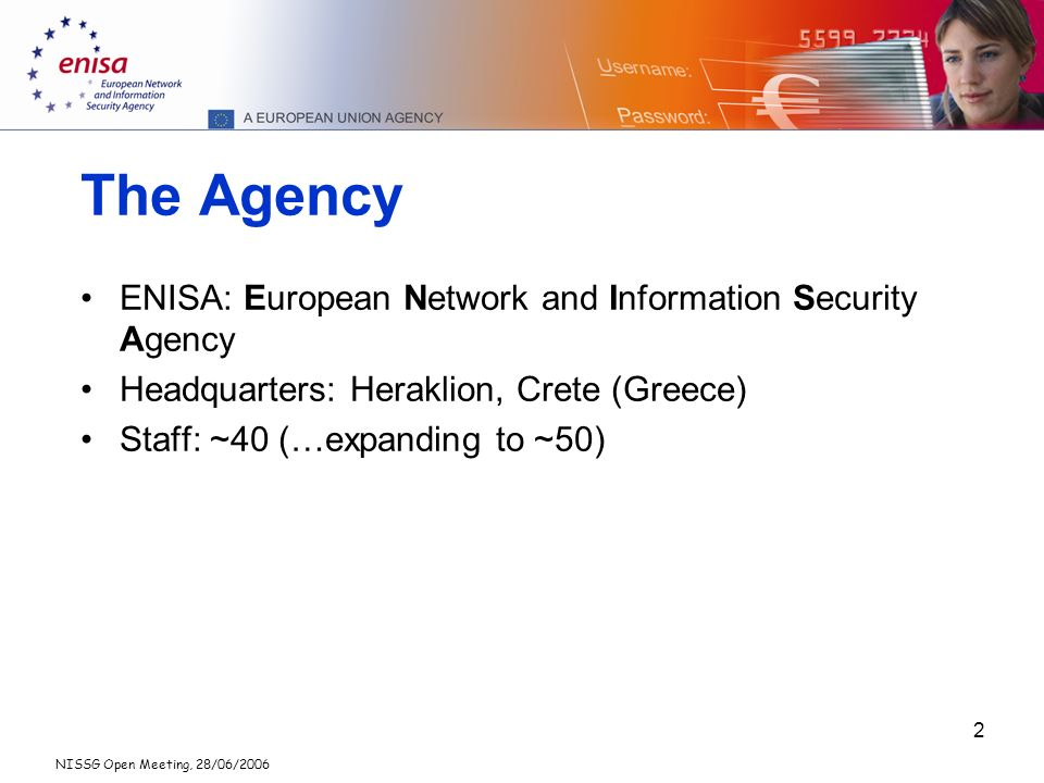 NISSG Open Meeting, 28/06/2006 2 The Agency ENISA: European Network and Information Security Agency Headquarters: Heraklion, Crete (Greece) Staff: ~40 (…expanding to ~50)