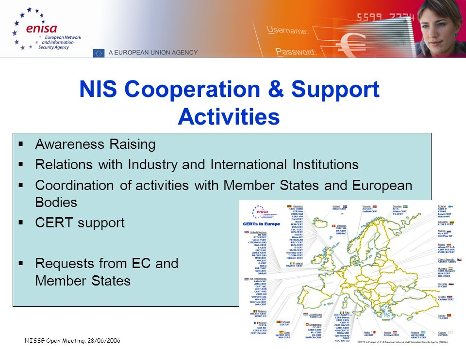 NISSG Open Meeting, 28/06/2006 5 NIS Cooperation & Support Activities Awareness Raising Relations with Industry and International Institutions Coordination of activities with Member States and European Bodies CERT support Requests from EC and Member States
