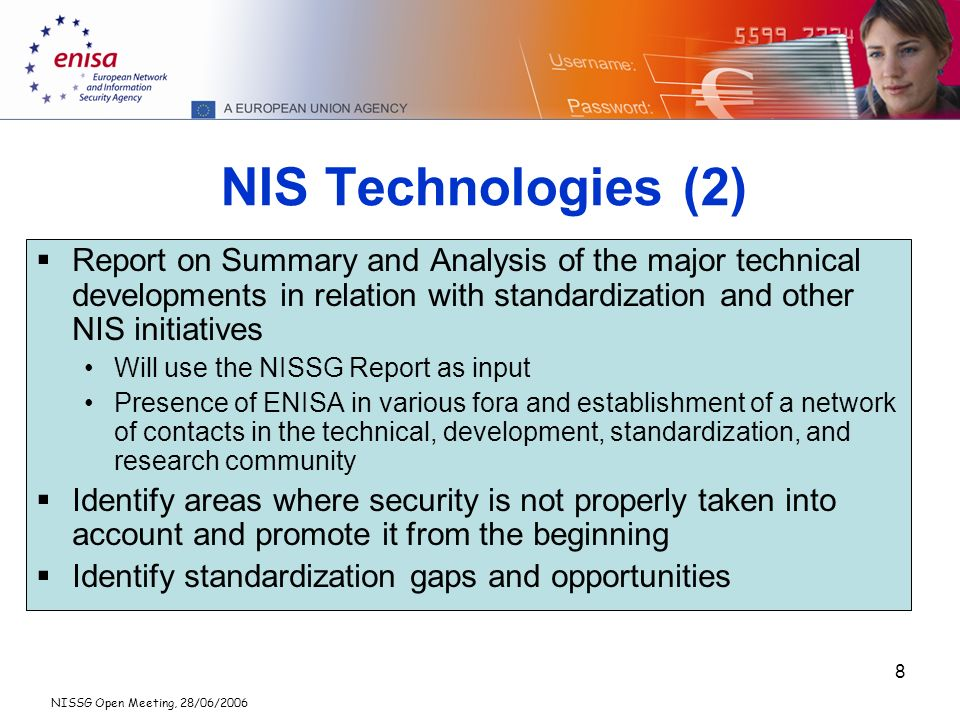 NISSG Open Meeting, 28/06/2006 8 NIS Technologies (2) Report on Summary and Analysis of the major technical developments in relation with standardization and other NIS initiatives Will use the NISSG Report as input Presence of ENISA in various fora and establishment of a network of contacts in the technical, development, standardization, and research community Identify areas where security is not properly taken into account and promote it from the beginning Identify standardization gaps and opportunities