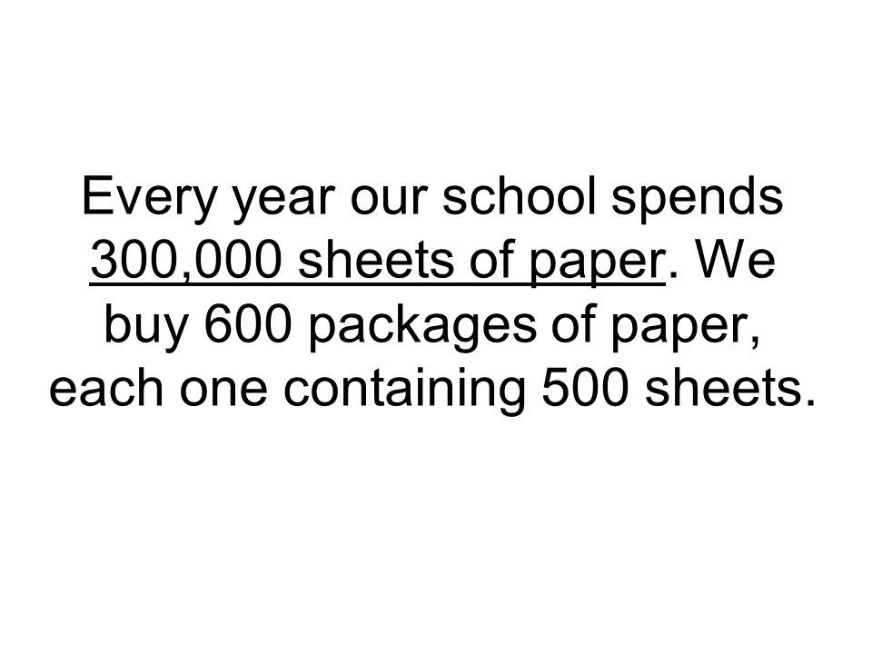 Every year our school spends 300,000 sheets of paper.