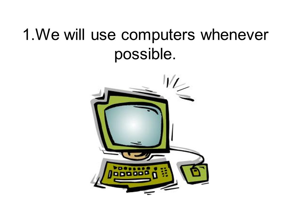 1.We will use computers whenever possible.