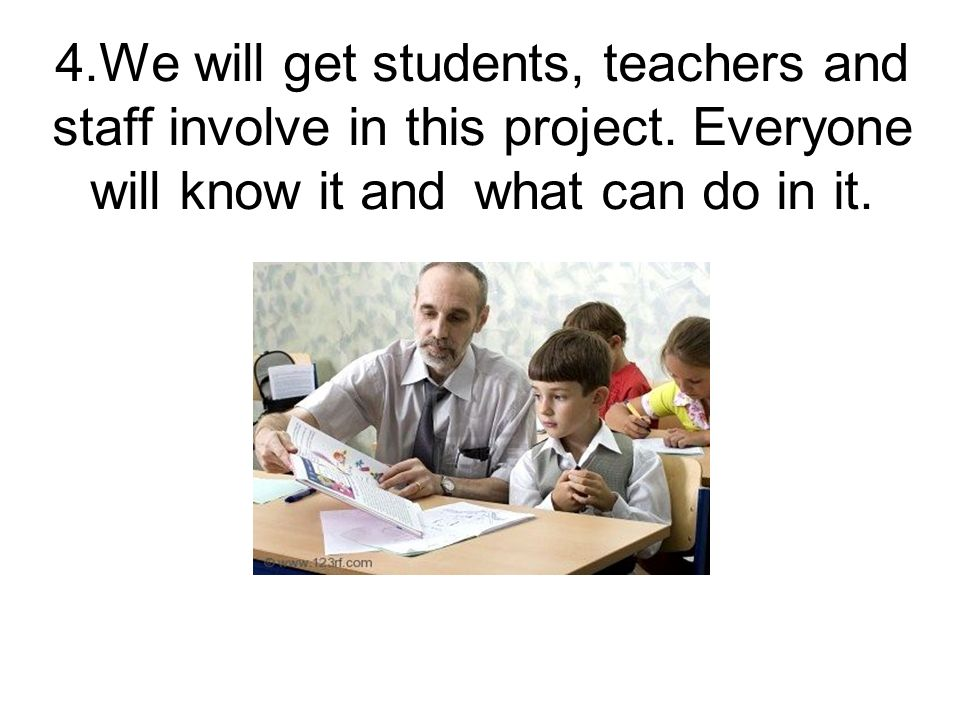 4.We will get students, teachers and staff involve in this project.