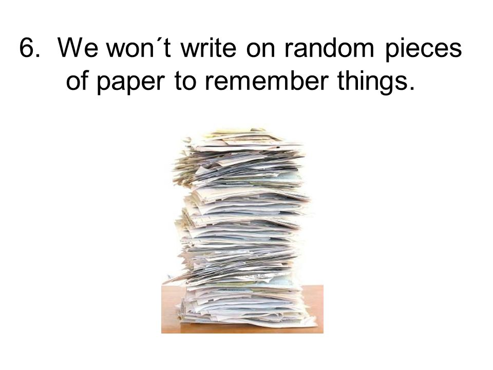 6. We won´t write on random pieces of paper to remember things.