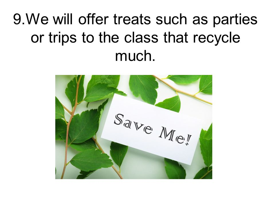 9.We will offer treats such as parties or trips to the class that recycle much.