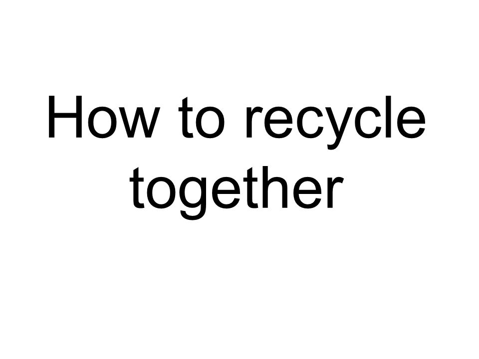How to recycle together