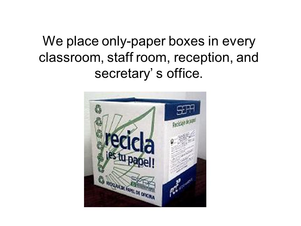 We place only-paper boxes in every classroom, staff room, reception, and secretary s office.