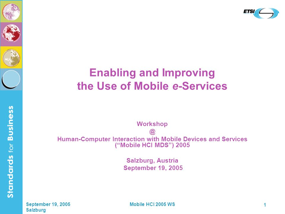 September 19, 2005 Salzburg Mobile HCI 2005 WS 1 Enabling and Improving the Use of Mobile e-Services Workshop @ Human-Computer Interaction with Mobile Devices and Services (Mobile HCI MDS) 2005 Salzburg, Austria September 19, 2005
