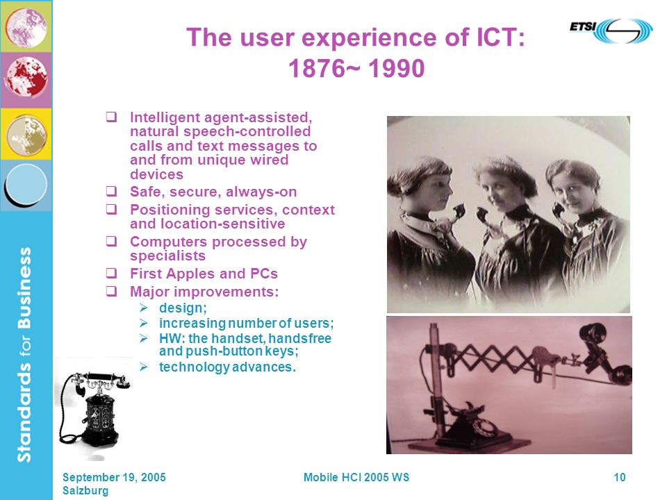 September 19, 2005 Salzburg Mobile HCI 2005 WS10 The user experience of ICT: 1876~ 1990 Intelligent agent-assisted, natural speech-controlled calls and text messages to and from unique wired devices Safe, secure, always-on Positioning services, context and location-sensitive Computers processed by specialists First Apples and PCs Major improvements: design; increasing number of users; HW: the handset, handsfree and push-button keys; technology advances.