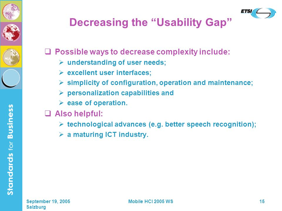 September 19, 2005 Salzburg Mobile HCI 2005 WS15 Decreasing the Usability Gap Possible ways to decrease complexity include: understanding of user needs; excellent user interfaces; simplicity of configuration, operation and maintenance; personalization capabilities and ease of operation.