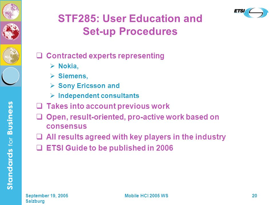 September 19, 2005 Salzburg Mobile HCI 2005 WS20 STF285: User Education and Set-up Procedures Contracted experts representing Nokia, Siemens, Sony Ericsson and Independent consultants Takes into account previous work Open, result-oriented, pro-active work based on consensus All results agreed with key players in the industry ETSI Guide to be published in 2006