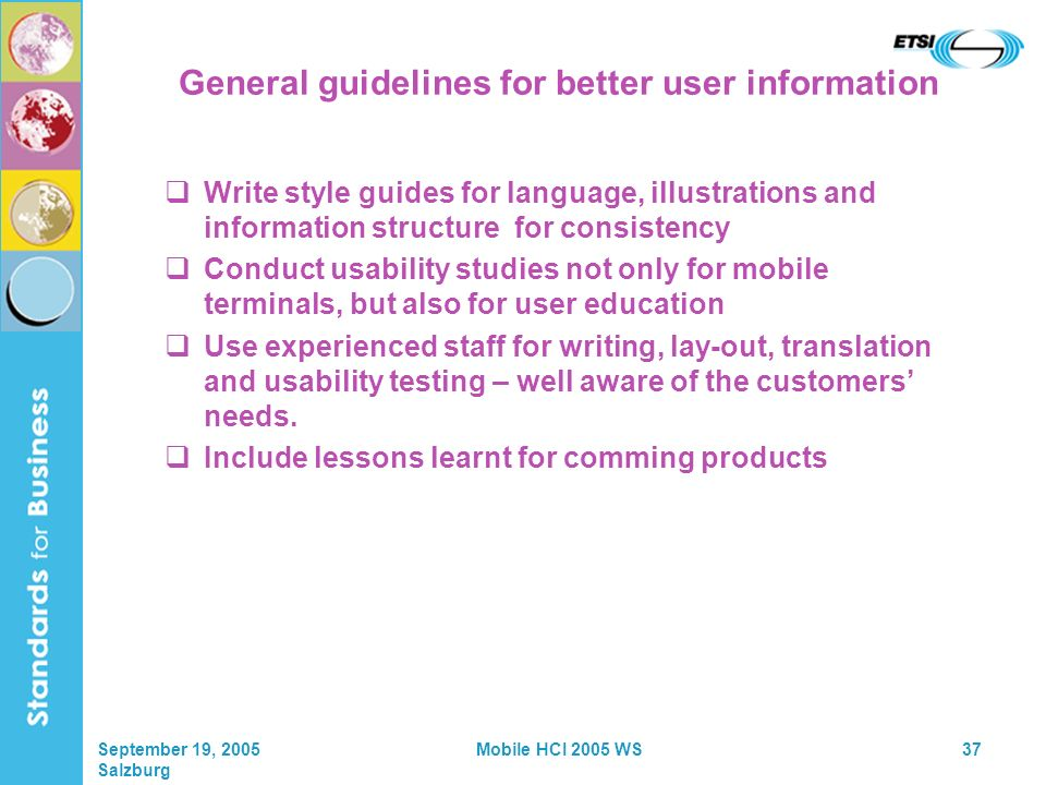 September 19, 2005 Salzburg Mobile HCI 2005 WS37 General guidelines for better user information Write style guides for language, illustrations and information structure for consistency Conduct usability studies not only for mobile terminals, but also for user education Use experienced staff for writing, lay-out, translation and usability testing – well aware of the customers needs.