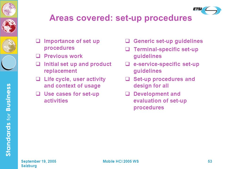 September 19, 2005 Salzburg Mobile HCI 2005 WS53 Areas covered: set-up procedures Importance of set up procedures Previous work Initial set up and product replacement Life cycle, user activity and context of usage Use cases for set-up activities Generic set-up guidelines Terminal-specific set-up guidelines e-service-specific set-up guidelines Set-up procedures and design for all Development and evaluation of set-up procedures
