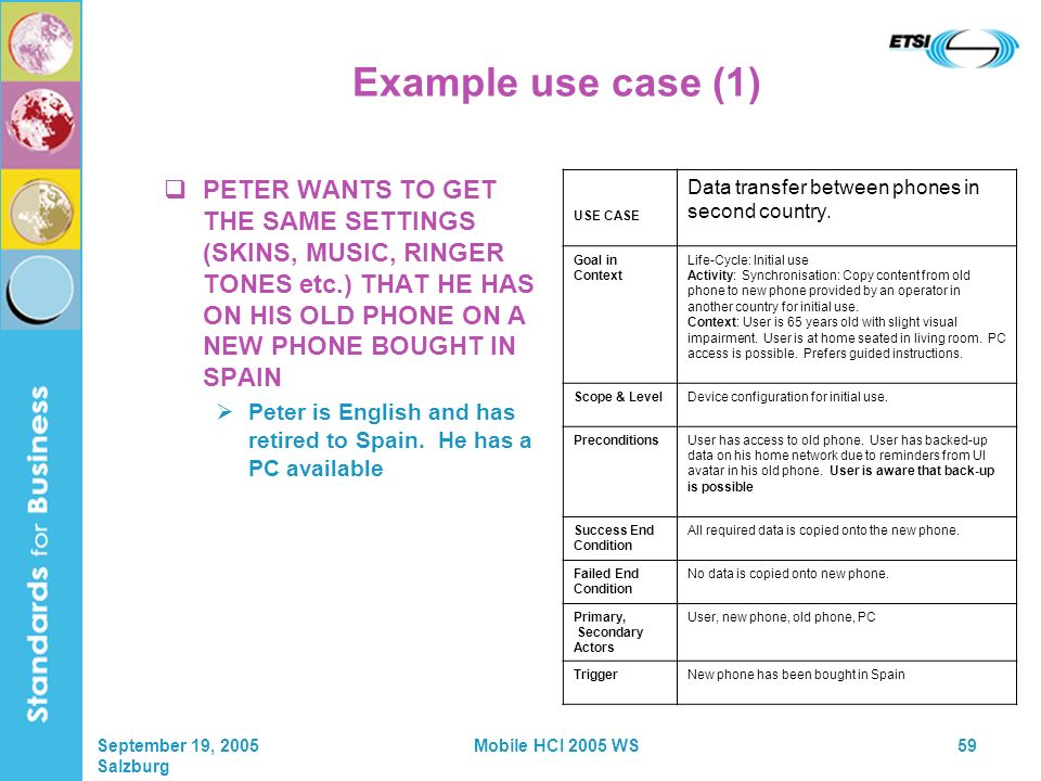 September 19, 2005 Salzburg Mobile HCI 2005 WS59 Example use case (1) PETER WANTS TO GET THE SAME SETTINGS (SKINS, MUSIC, RINGER TONES etc.) THAT HE HAS ON HIS OLD PHONE ON A NEW PHONE BOUGHT IN SPAIN Peter is English and has retired to Spain.
