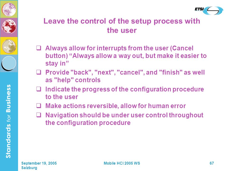 September 19, 2005 Salzburg Mobile HCI 2005 WS67 Leave the control of the setup process with the user Always allow for interrupts from the user (Cancel button) Always allow a way out, but make it easier to stay in Provide back , next , cancel , and finish as well as help controls Indicate the progress of the configuration procedure to the user Make actions reversible, allow for human error Navigation should be under user control throughout the configuration procedure