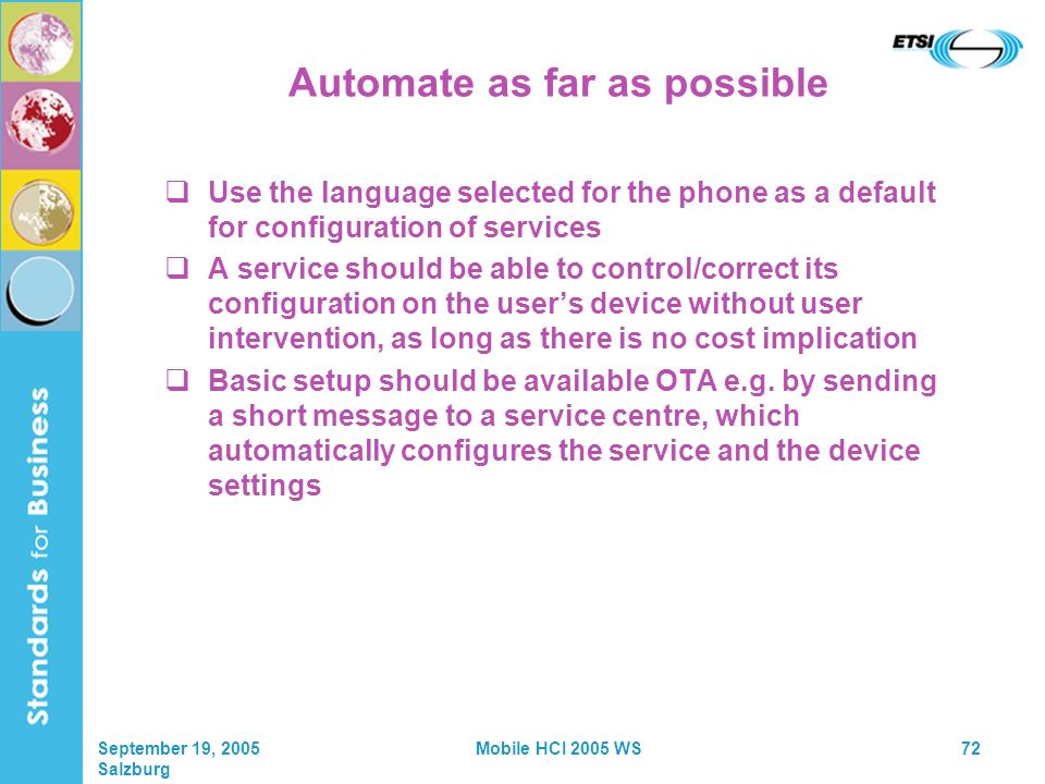 September 19, 2005 Salzburg Mobile HCI 2005 WS72 Automate as far as possible Use the language selected for the phone as a default for configuration of services A service should be able to control/correct its configuration on the users device without user intervention, as long as there is no cost implication Basic setup should be available OTA e.g.