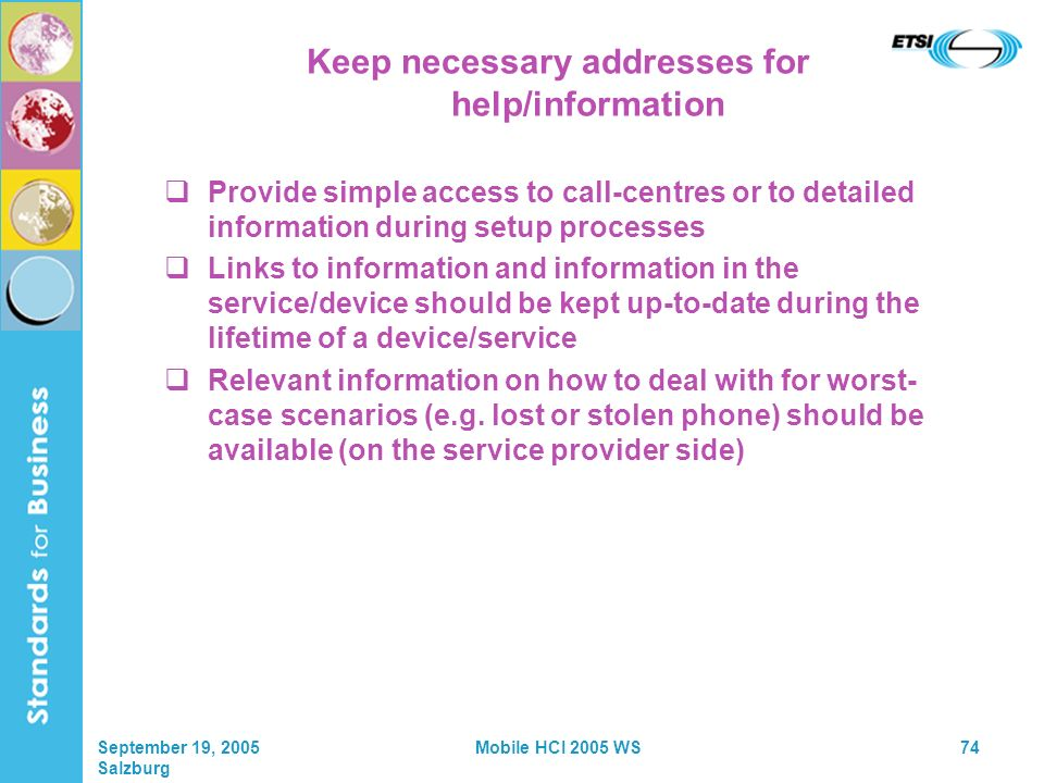 September 19, 2005 Salzburg Mobile HCI 2005 WS74 Keep necessary addresses for help/information Provide simple access to call-centres or to detailed information during setup processes Links to information and information in the service/device should be kept up-to-date during the lifetime of a device/service Relevant information on how to deal with for worst- case scenarios (e.g.
