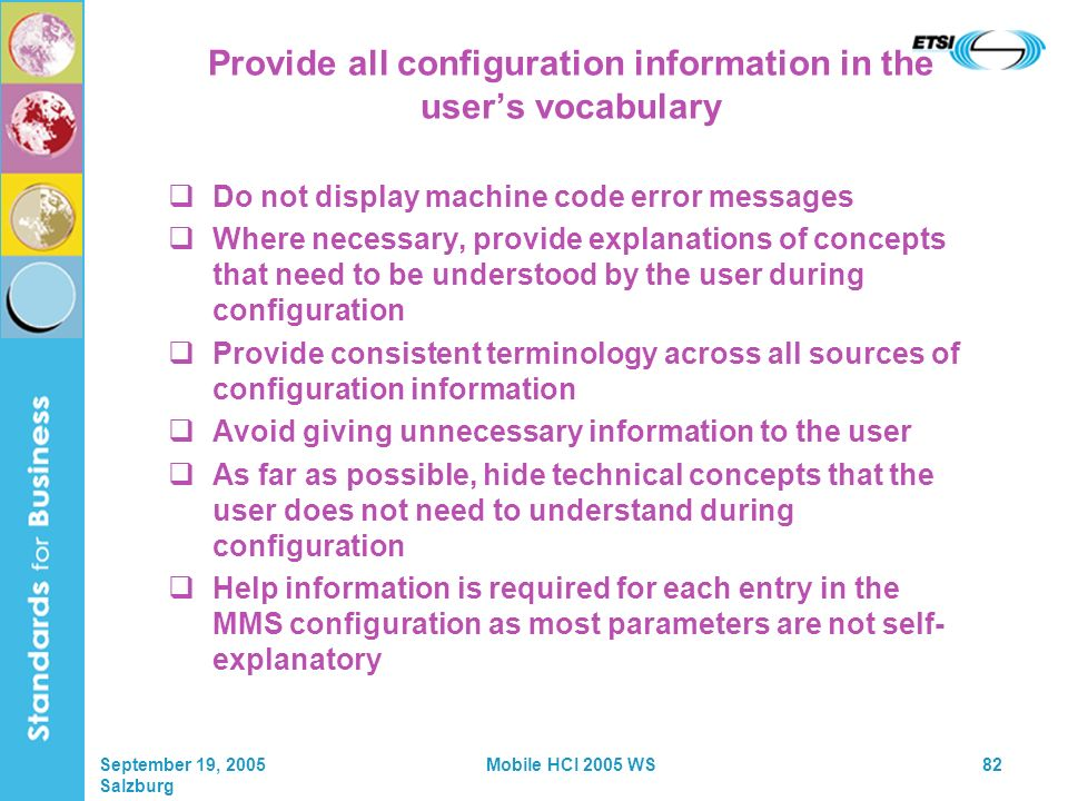 September 19, 2005 Salzburg Mobile HCI 2005 WS82 Provide all configuration information in the users vocabulary Do not display machine code error messages Where necessary, provide explanations of concepts that need to be understood by the user during configuration Provide consistent terminology across all sources of configuration information Avoid giving unnecessary information to the user As far as possible, hide technical concepts that the user does not need to understand during configuration Help information is required for each entry in the MMS configuration as most parameters are not self- explanatory