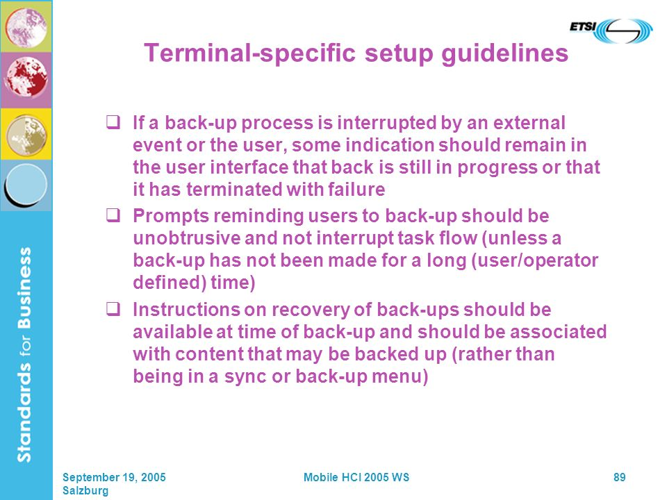 September 19, 2005 Salzburg Mobile HCI 2005 WS89 Terminal-specific setup guidelines If a back-up process is interrupted by an external event or the user, some indication should remain in the user interface that back is still in progress or that it has terminated with failure Prompts reminding users to back-up should be unobtrusive and not interrupt task flow (unless a back-up has not been made for a long (user/operator defined) time) Instructions on recovery of back-ups should be available at time of back-up and should be associated with content that may be backed up (rather than being in a sync or back-up menu)