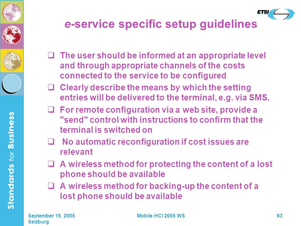 September 19, 2005 Salzburg Mobile HCI 2005 WS93 e-service specific setup guidelines The user should be informed at an appropriate level and through appropriate channels of the costs connected to the service to be configured Clearly describe the means by which the setting entries will be delivered to the terminal, e.g.