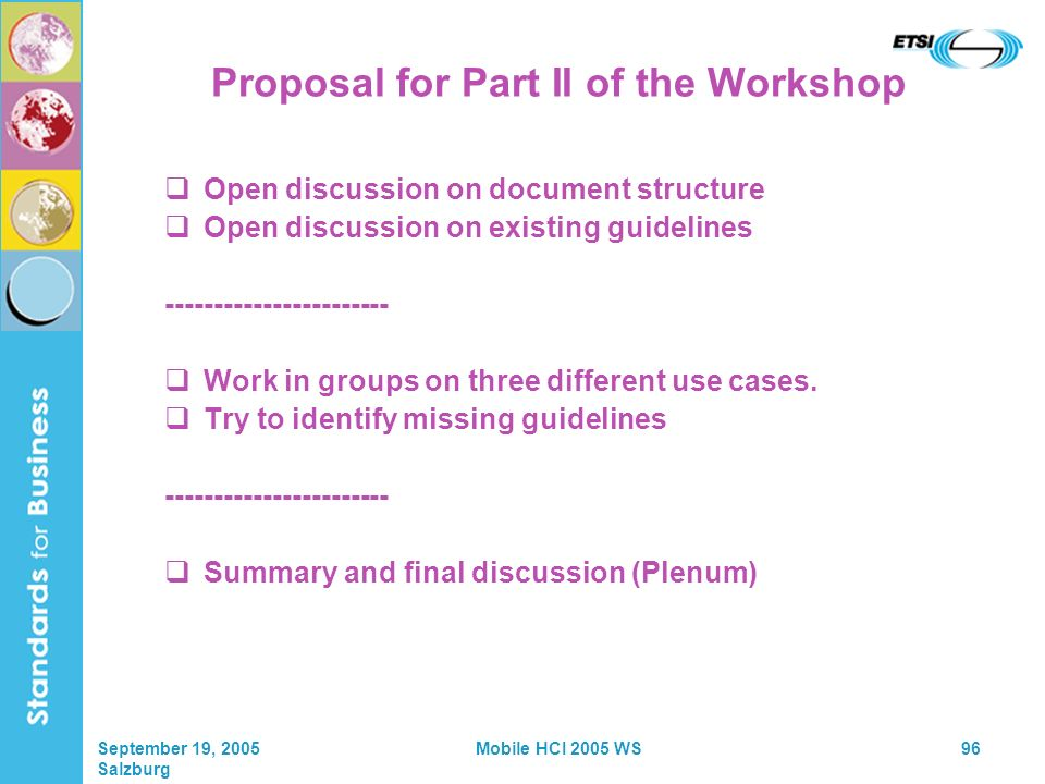 September 19, 2005 Salzburg Mobile HCI 2005 WS96 Proposal for Part II of the Workshop Open discussion on document structure Open discussion on existing guidelines ----------------------- Work in groups on three different use cases.