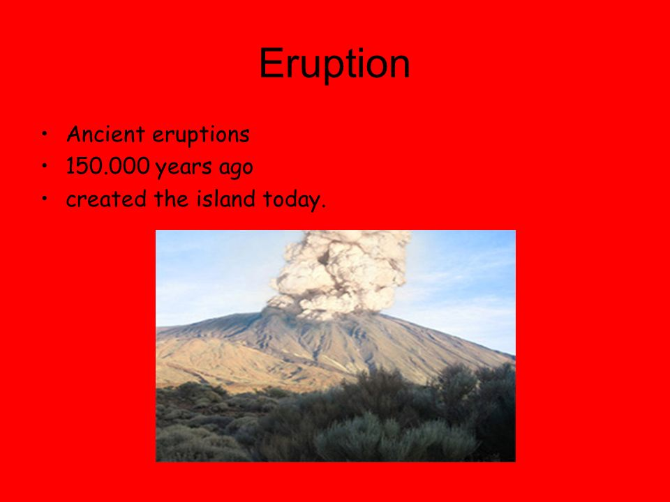 Eruption Ancient eruptions 150.000 years ago created the island today.